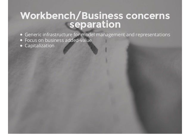 Workbench/Business concerns separation Generic infrastructure for model management and representations Focus on business a...