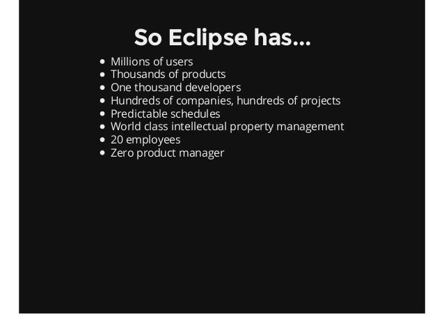 So Eclipse has... Millions of users Thousands of products One thousand developers Hundreds of companies, hundreds of proje...