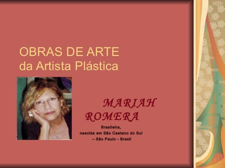 OBRAS DE ARTE  da Artista Plástica MARIAH ROMERA Brasileira,  nascida em São Caetano do Sul  –  São Paulo - Brasil