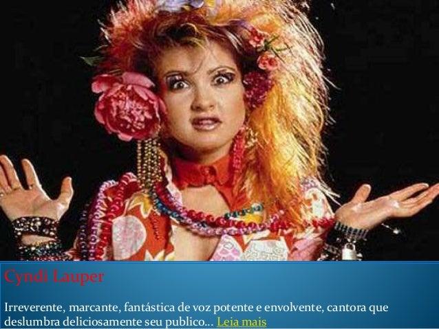 Cyndi Lauper Irreverente, marcante, fantástica de voz potente e envolvente, cantora que deslumbra deliciosamente seu publi...