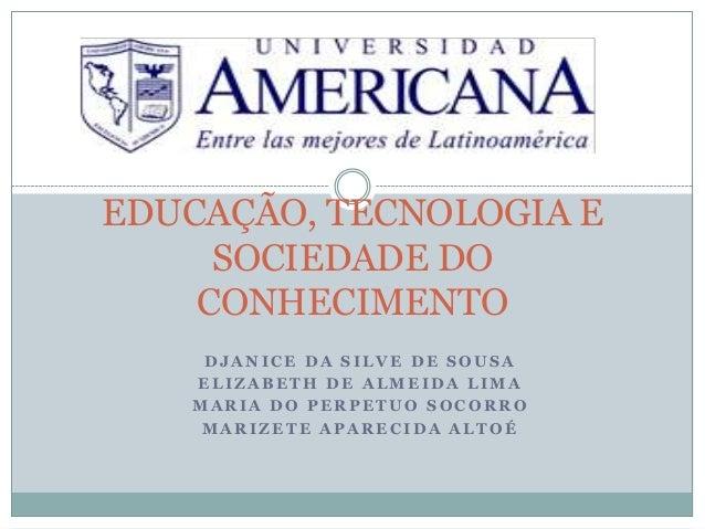 EDUCAÇÃO, TECNOLOGIA E SOCIEDADE DO CONHECIMENTO DJANICE DA SILVE DE SOUSA ELIZABETH DE ALMEIDA LIMA MARIA DO PERPETUO SOC...