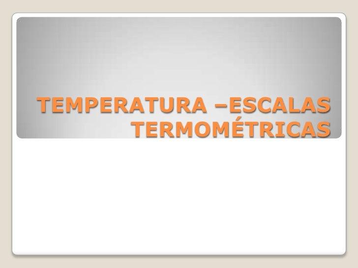 TEMPERATURA –ESCALAS TERMOMÉTRICAS<br />