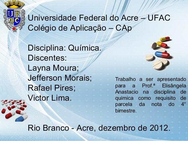 Universidade Federal do Acre – UFACColégio de Aplicação – CApDisciplina: Química.Discentes:Layna Moura;Jefferson Morais;  ...