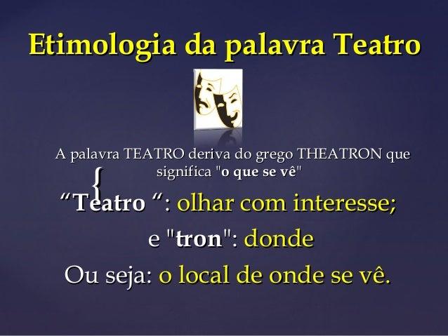{{ Etimologia da palavra TeatroEtimologia da palavra Teatro A palavra TEATRO deriva do grego THEATRON queA palavra TEATRO ...