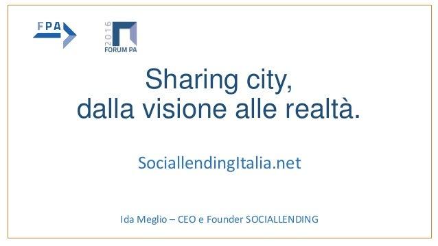 Sharing city, dalla visione alle realtà. SociallendingItalia.net Ida Meglio – CEO e Founder SOCIALLENDING