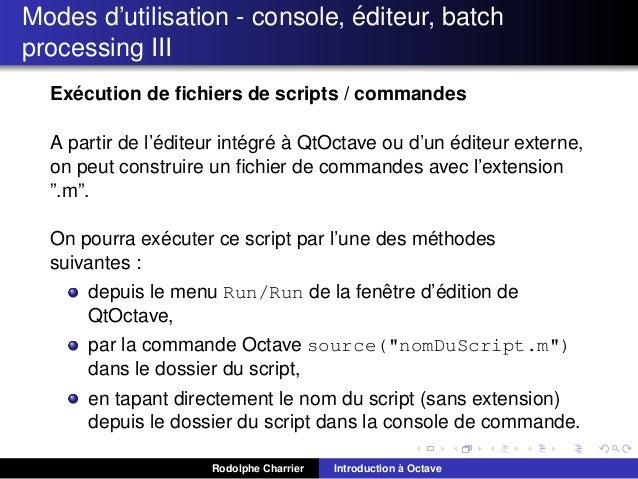´ Modes d'utilisation - console, editeur, batch processing III ´ Execution de fichiers de scripts / commandes ´ ´ ´ ` ´ A p...