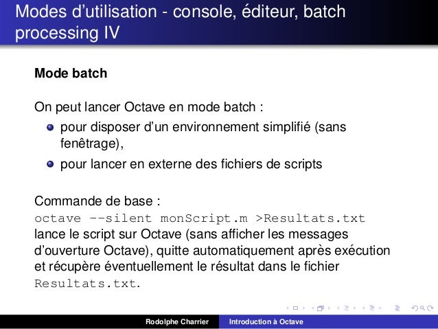 ´ Modes d'utilisation - console, editeur, batch processing IV Mode batch On peut lancer Octave en mode batch : ´ pour disp...