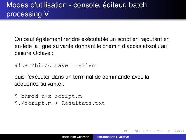 ´ Modes d'utilisation - console, editeur, batch processing V  ´ ´ On peut egalement rendre executable un script en rajouta...