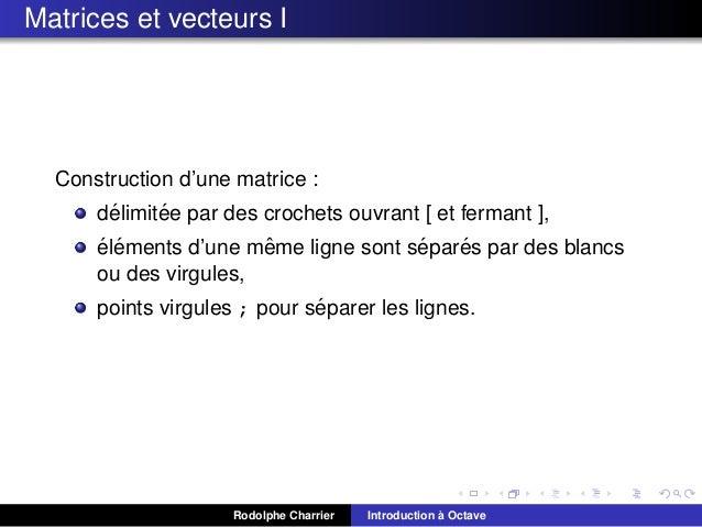 Matrices et vecteurs I  Construction d'une matrice : ´ ´ delimitee par des crochets ouvrant [ et fermant ], ´ ´ ˆ ´ ´ elem...