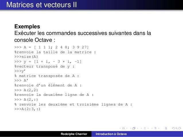 Matrices et vecteurs II Exemples ´ Executer les commandes successives suivantes dans la console Octave : >>> A = [ 1 1 1; ...