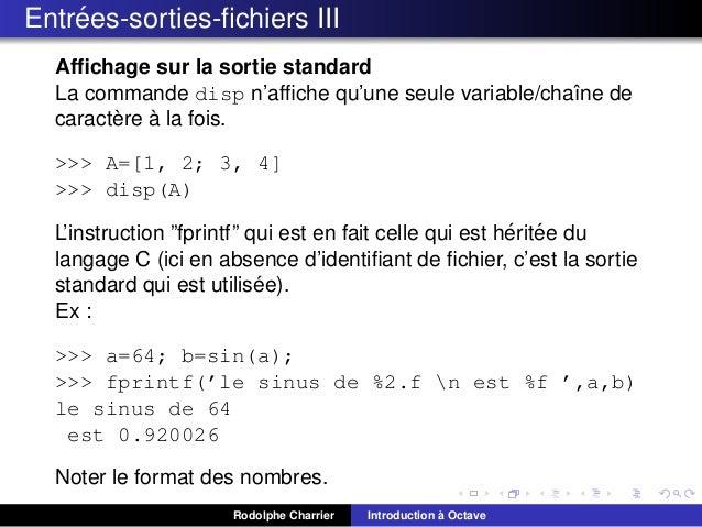 ´ Entrees-sorties-fichiers III Affichage sur la sortie standard La commande disp n'affiche qu'une seule variable/chaˆne de ı ...