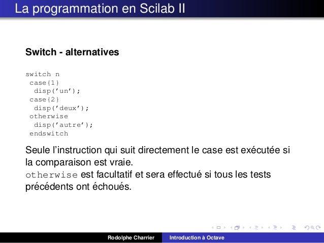 La programmation en Scilab II  Switch - alternatives switch n case{1} disp('un'); case{2} disp('deux'); otherwise disp('au...