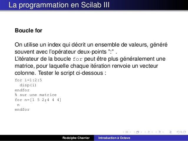 La programmation en Scilab III  Boucle for ´ ´ ´ ´ On utilise un index qui decrit un ensemble de valeurs, genere ´ souvent...