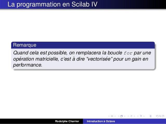 La programmation en Scilab IV  Remarque Quand cela est possible, on remplacera la boucle for par une ´ ` ´ operation matri...