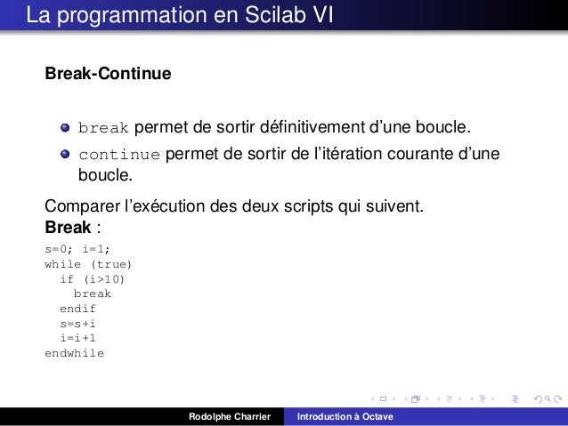 La programmation en Scilab VI Break-Continue ´ break permet de sortir definitivement d'une boucle. ´ continue permet de sor...