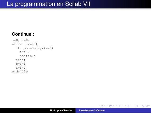 La programmation en Scilab VII  Continue : s=0; i=0; while (i<=10) if (modulo(i,2)==0) i=i+1 continue endif s=s+i i=i+1 en...