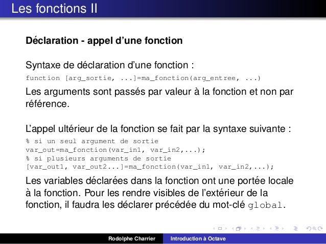 Les fonctions II ´ Declaration - appel d'une fonction ´ Syntaxe de declaration d'une fonction : function [arg_sortie, ...]...