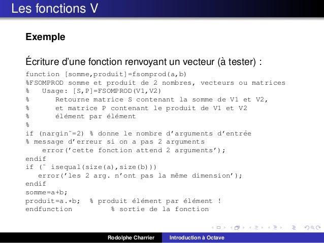 Les fonctions V Exemple ´ ` Ecriture d'une fonction renvoyant un vecteur (a tester) : function [somme,produit]=fsomprod(a,...
