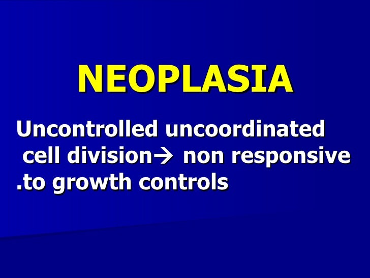 NEOPLASIAUncontrolled uncoordinated cell division non responsive.to growth controls