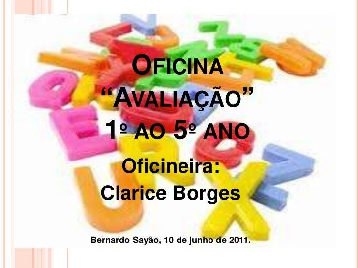 """OFICINA  """"AVALIAÇÃO""""  1º AO 5º ANO    Oficineira:  Clarice BorgesBernardo Sayão, 10 de junho de 2011."""