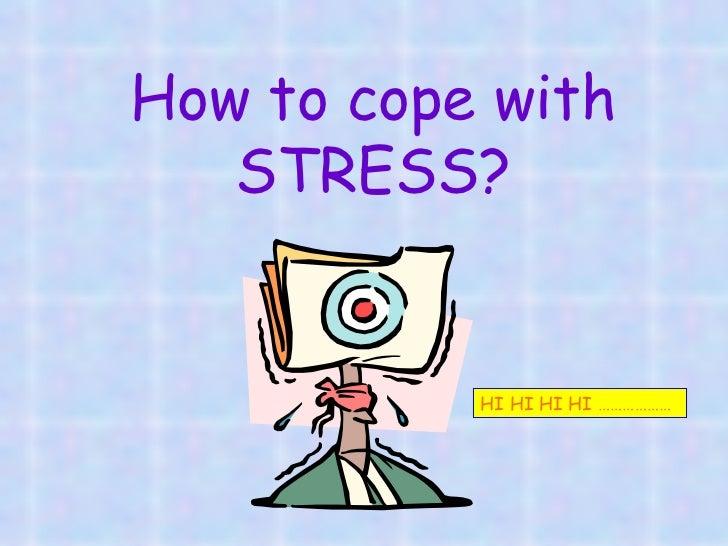 How to cope with STRESS? HI HI HI HI ………………