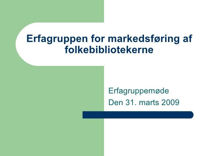 Erfagruppen for markedsføring af folkebibliotekerne Erfagruppemøde  Den 31. marts 2009