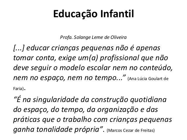 Educação Infantil Profa. Solange Leme de Oliveira [...] educar crianças pequenas não é apenas tomar conta, exige um(a) pro...