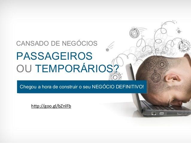CANSADO DE NEGÓCIOS  PASSAGEIROS  OU TEMPORÁRIOS?  Chegou a hora de construir o seu NEGÓCIO DEFINITIVO!  http://goo.gl/bZn...