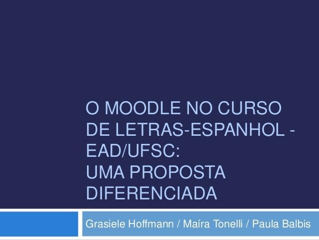 O MOODLE NO CURSO  DE LETRAS-ESPANHOL -  EAD/UFSC:  UMA PROPOSTA  DIFERENCIADA  Grasiele Hoffmann / Maíra Tonelli / Paula ...
