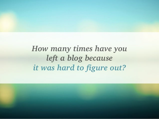 How many times have you left a blog because it was hard to figure out?