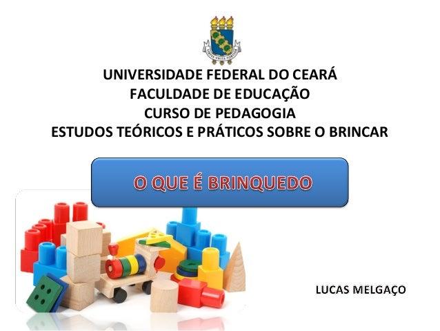 UNIVERSIDADE FEDERAL DO CEARÁ FACULDADE DE EDUCAÇÃO CURSO DE PEDAGOGIA ESTUDOS TEÓRICOS E PRÁTICOS SOBRE O BRINCAR