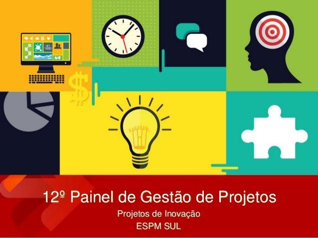 12º Painel de Gestão de Projetos Projetos de Inovação ESPM SUL