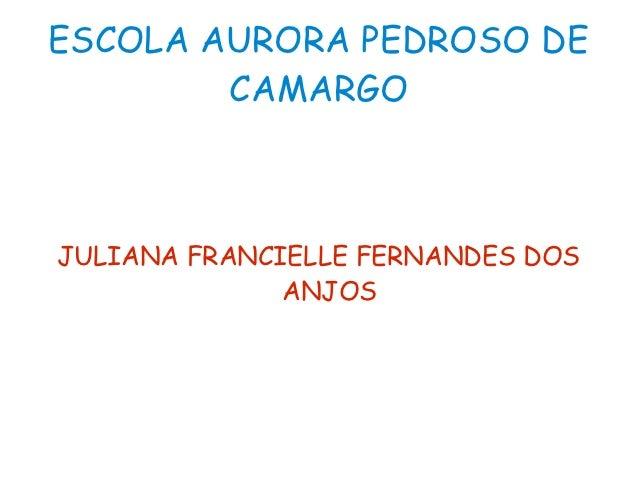 ESCOLA AURORA PEDROSO DE        CAMARGOJULIANA FRANCIELLE FERNANDES DOS              ANJOS