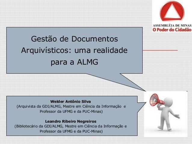 Gestão de Documentos Arquivísticos: uma realidade para a ALMG Welder Antônio Silva (Arquivista da GDI/ALMG, Mestre em Ciên...