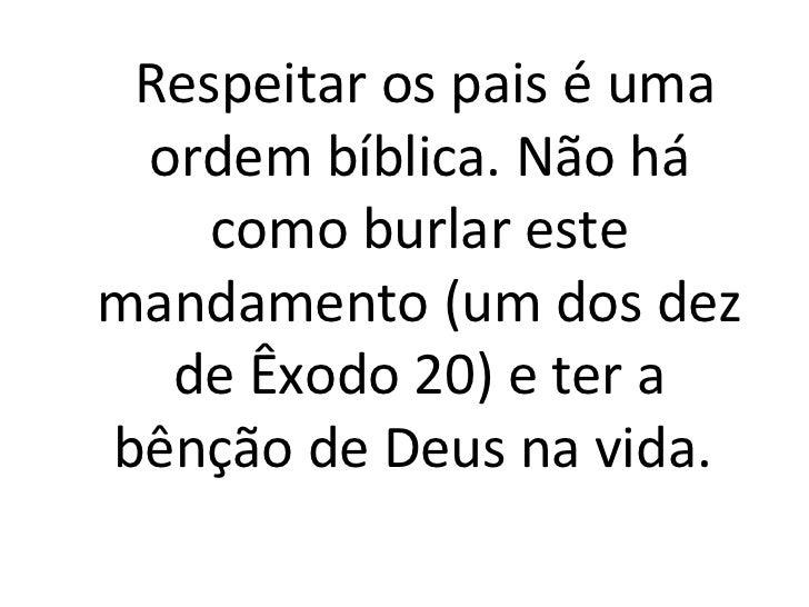 Respeitar os pais é uma ordem bíblica. Não há    como burlar estemandamento (um dos dez  de Êxodo 20) e ter abênção de Deu...