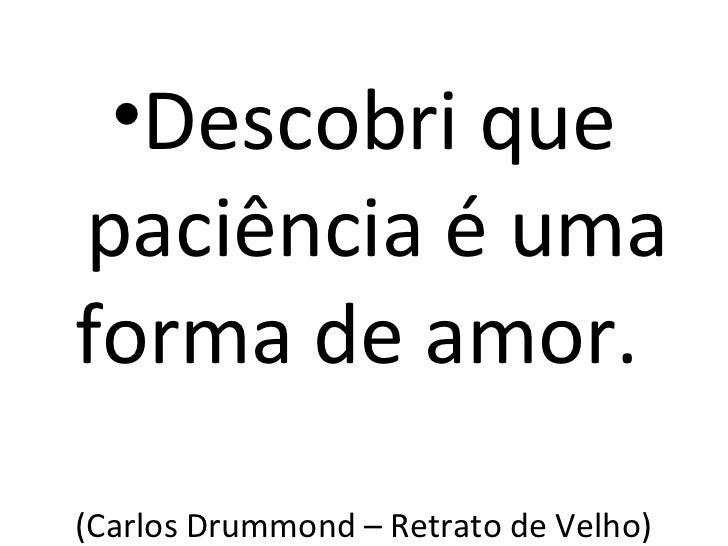 •Descobri quepaciência é umaforma de amor.(Carlos Drummond – Retrato de Velho)
