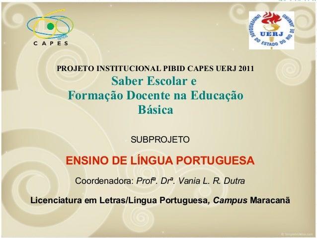 PROJETO INSTITUCIONAL PIBID CAPES UERJ 2011  Saber Escolar e Formação Docente na Educação Básica SUBPROJETO  ENSINO DE LÍN...