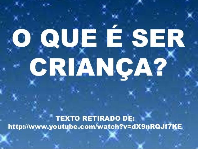 O QUE É SER CRIANÇA? TEXTO RETIRADO DE: http://www.youtube.com/watch?v=dX9nRQJf7KE