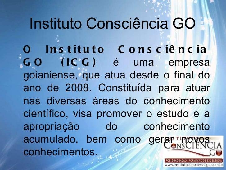 Instituto Consciência GO O Instituto Consciência GO (ICG)  é uma empresa goianiense, que atua desde o final do ano de 2008...