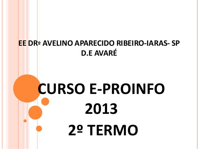 EE DRº AVELINO APARECIDO RIBEIRO-IARAS- SP D.E AVARÉ  CURSO E-PROINFO 2013 2º TERMO