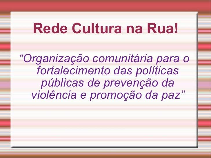 """Rede Cultura na Rua! """" Organização comunitária para o fortalecimento das políticas públicas de prevenção da violência e pr..."""