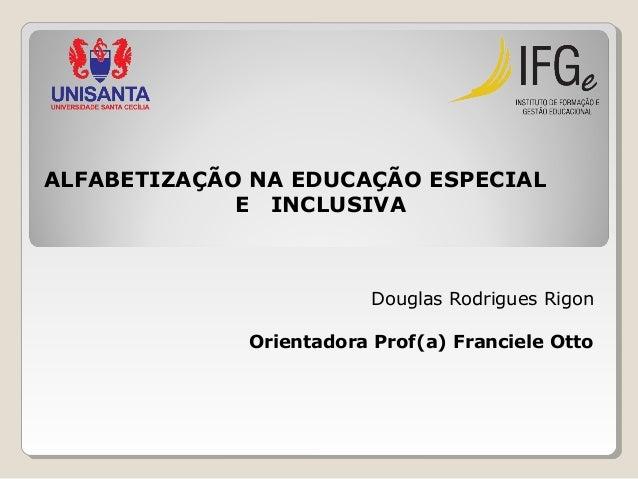 ALFABETIZAÇÃO NA EDUCAÇÃO ESPECIAL E INCLUSIVA  Douglas Rodrigues Rigon Orientadora Prof(a) Franciele Otto