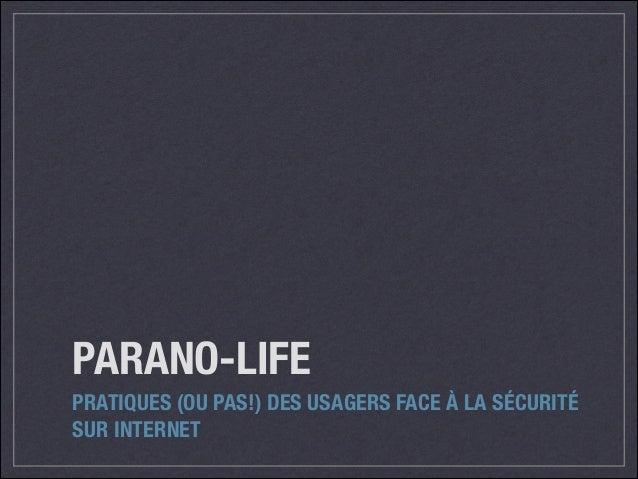 PARANO-LIFE PRATIQUES (OU PAS!) DES USAGERS FACE À LA SÉCURITÉ SUR INTERNET