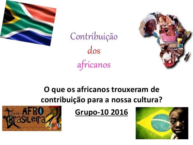 Contribuição dos africanos O que os africanos trouxeram de contribuição para a nossa cultura? Grupo-10 2016