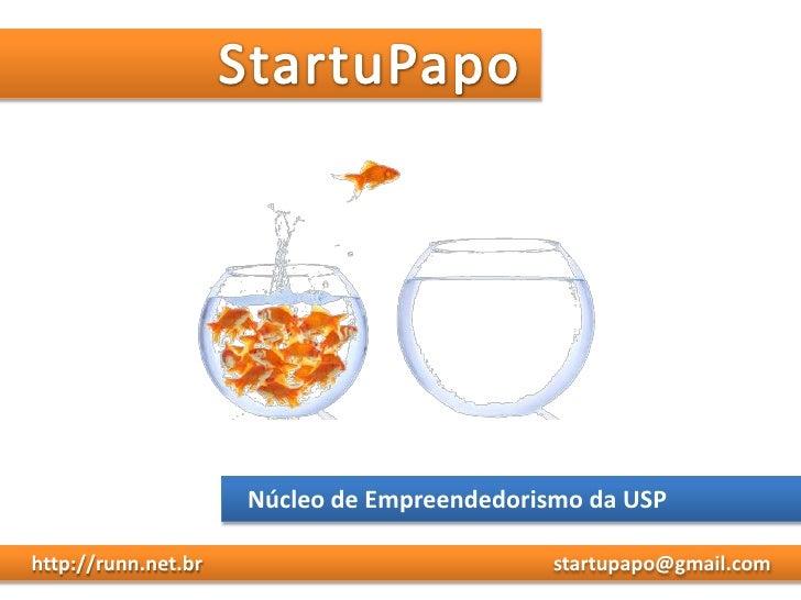 StartuPapo<br />Núcleo de Empreendedorismo da USP<br />     http://runn.net.br<br />startupapo@gmail.com<br />