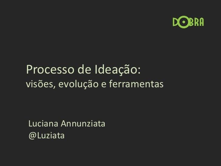 Processo de Ideação:visões, evolução e ferramentasLuciana Annunziata@Luziata