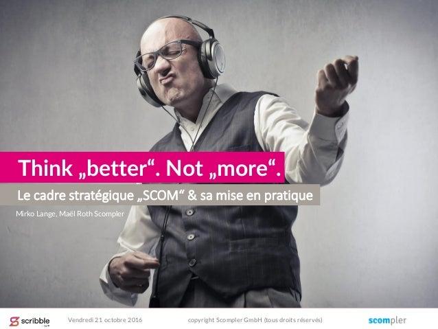 "Le cadre stratégique ""SCOM"" & sa mise en pratique Think ""better"". Not ""more"". Mirko Lange, Maël Roth Scompler Vendredi 21 ..."