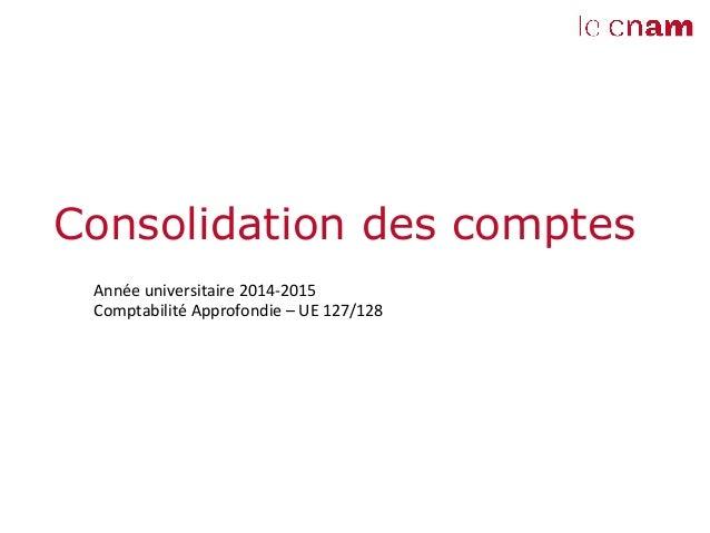 Consolidation des comptes   Année  universitaire  2014-‐2015   Comptabilité  Approfondie  –  UE  127/128...