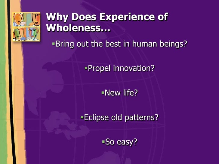 Why Does Experience ofWholeness… !Bring out the best in human beings?         !Propel innovation?              !New lif...