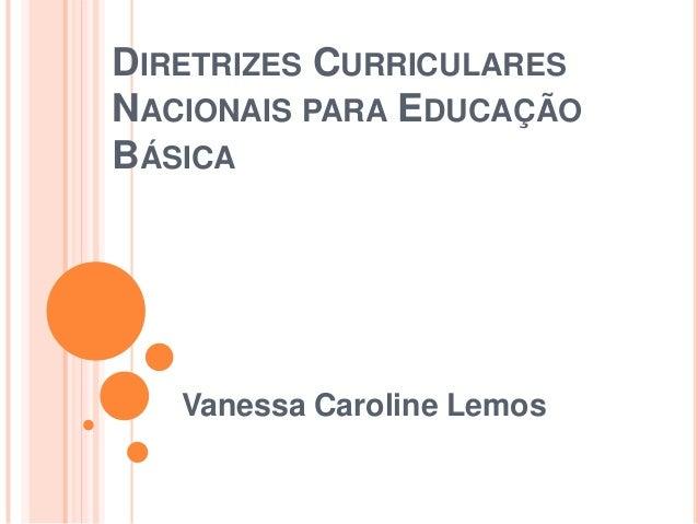 DIRETRIZES CURRICULARES NACIONAIS PARA EDUCAÇÃO BÁSICA  Vanessa Caroline Lemos 1